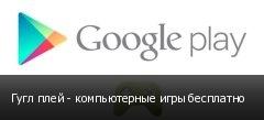 Гугл плей - компьютерные игры бесплатно