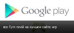 все Гугл плей на лучшем сайте игр