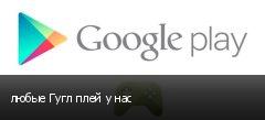 любые Гугл плей у нас