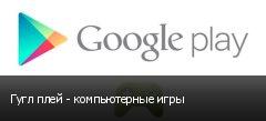 Гугл плей - компьютерные игры