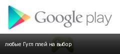 любые Гугл плей на выбор