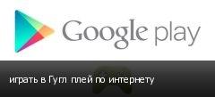 играть в Гугл плей по интернету