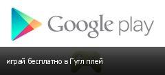 играй бесплатно в Гугл плей