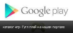 каталог игр- Гугл плей на нашем портале