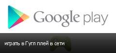 играть в Гугл плей в сети