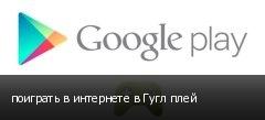 поиграть в интернете в Гугл плей