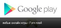 любые онлайн игры - Гугл плей