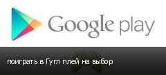 поиграть в Гугл плей на выбор