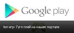 топ игр- Гугл плей на нашем портале
