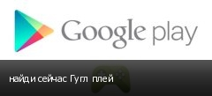 найди сейчас Гугл плей