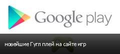 новейшие Гугл плей на сайте игр