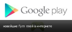 новейшие Гугл плей в интернете