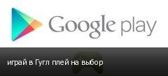 играй в Гугл плей на выбор