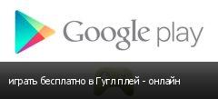 играть бесплатно в Гугл плей - онлайн