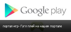 портал игр- Гугл плей на нашем портале