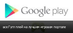 все Гугл плей на лучшем игровом портале