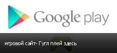 игровой сайт- Гугл плей здесь