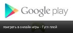 поиграть в онлайн игры - Гугл плей