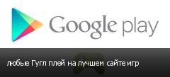 любые Гугл плей на лучшем сайте игр