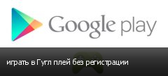 играть в Гугл плей без регистрации