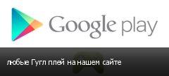 любые Гугл плей на нашем сайте