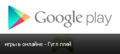 игры в онлайне - Гугл плей