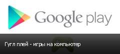 Гугл плей - игры на компьютер