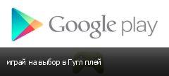 играй на выбор в Гугл плей