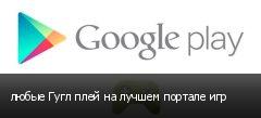любые Гугл плей на лучшем портале игр