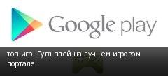 топ игр- Гугл плей на лучшем игровом портале