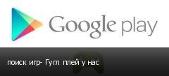 поиск игр- Гугл плей у нас