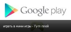 играть в мини игры - Гугл плей