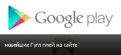 новейшие Гугл плей на сайте