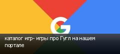 каталог игр- игры про Гугл на нашем портале