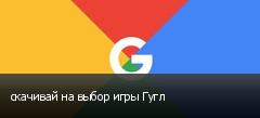 скачивай на выбор игры Гугл
