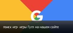 поиск игр- игры Гугл на нашем сайте