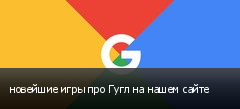 новейшие игры про Гугл на нашем сайте