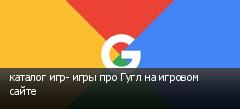 каталог игр- игры про Гугл на игровом сайте