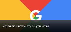 играй по интернету в Гугл игры