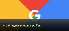 играй здесь в игры про Гугл