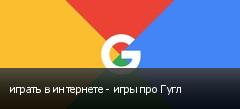 играть в интернете - игры про Гугл