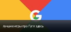 лучшие игры про Гугл здесь
