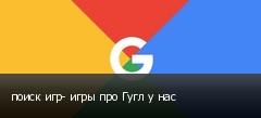 поиск игр- игры про Гугл у нас