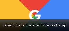 каталог игр- Гугл игры на лучшем сайте игр
