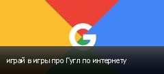 играй в игры про Гугл по интернету