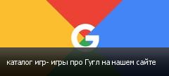каталог игр- игры про Гугл на нашем сайте