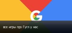 все игры про Гугл у нас