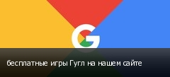 бесплатные игры Гугл на нашем сайте
