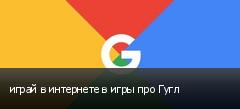 играй в интернете в игры про Гугл