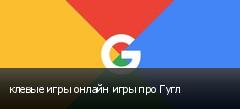 клевые игры онлайн игры про Гугл